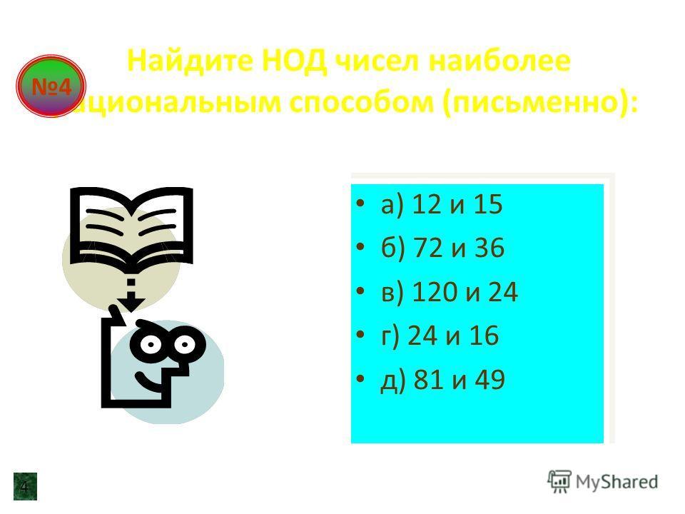 Найдите НОД чисел наиболее рациональным способом (письменно): а) 12 и 15 б) 72 и 36 в) 120 и 24 г) 24 и 16 д) 81 и 49 а) 12 и 15 б) 72 и 36 в) 120 и 24 г) 24 и 16 д) 81 и 49 4 4