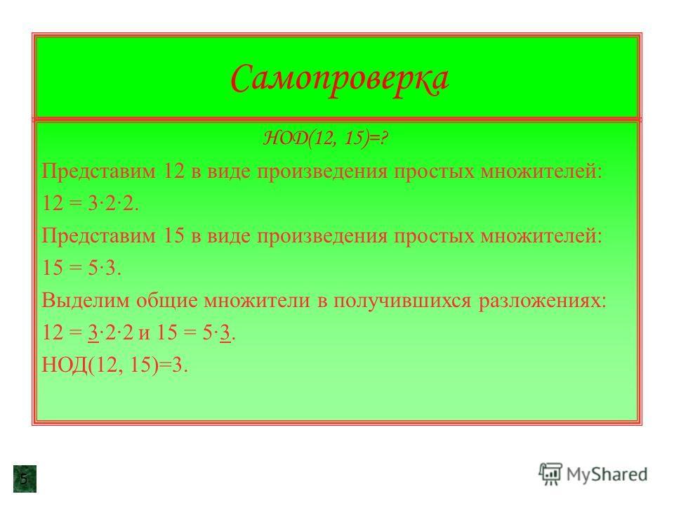 Самопроверка НОД(12, 15)=? Представим 12 в виде произведения простых множителей: 12 = 3·2·2. Представим 15 в виде произведения простых множителей: 15 = 5·3. Выделим общие множители в получившихся разложениях: 12 = 3·2·2 и 15 = 5·3. НОД(12, 15)=3. 5