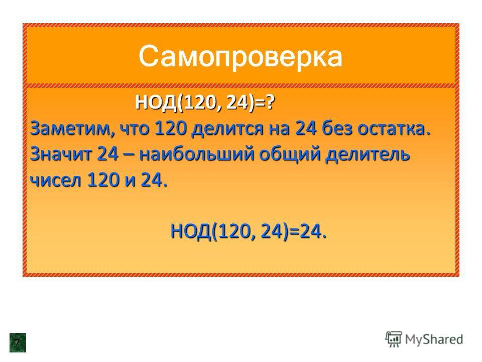 Самопроверка НОД(120, 24)=? НОД(120, 24)=? Заметим, что 120 делится на 24 без остатка. Значит 24 – наибольший общий делитель чисел 120 и 24. НОД(120, 24)=24. НОД(120, 24)=24. 7