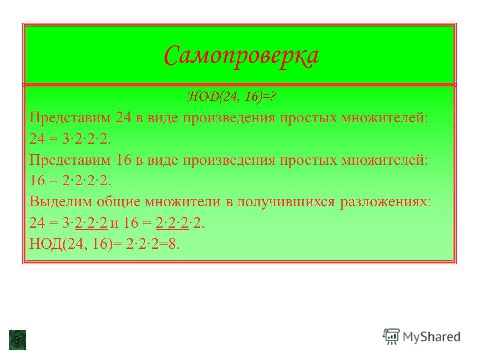 Самопроверка НОД(24, 16)=? Представим 24 в виде произведения простых множителей: 24 = 3·2·2·2. Представим 16 в виде произведения простых множителей: 16 = 2·2·2·2. Выделим общие множители в получившихся разложениях: 24 = 3·2·2·2 и 16 = 2·2·2·2. НОД(24