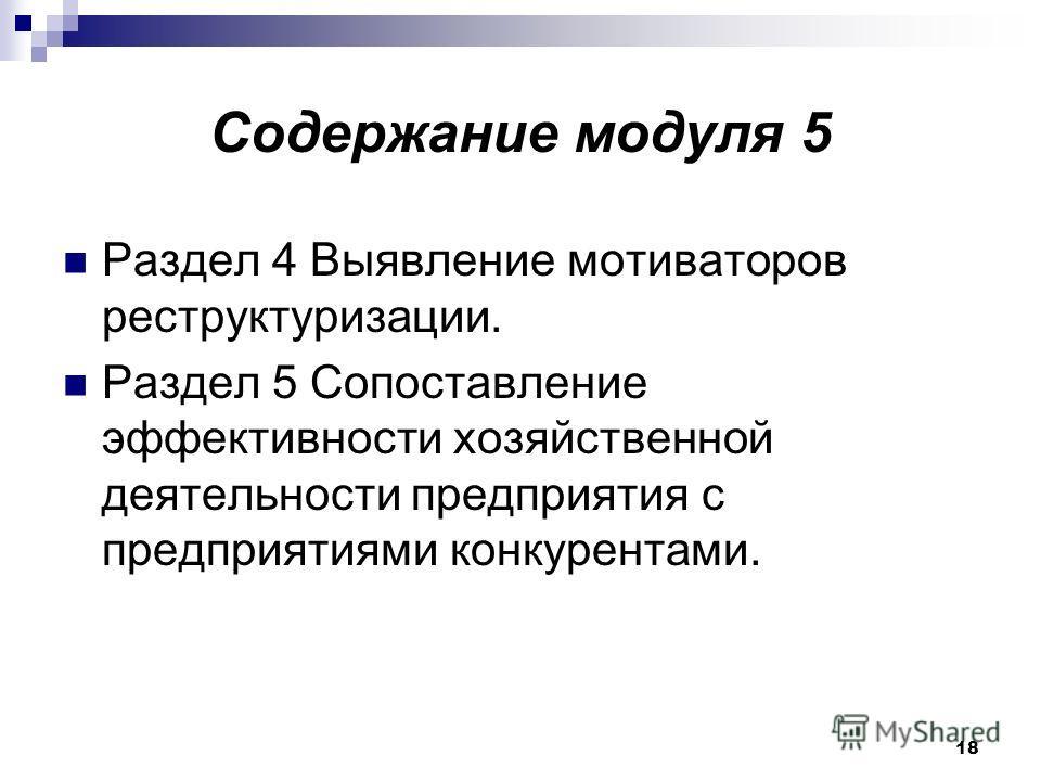 18 Содержание модуля 5 Раздел 4 Выявление мотиваторов реструктуризации. Раздел 5 Сопоставление эффективности хозяйственной деятельности предприятия с предприятиями конкурентами.