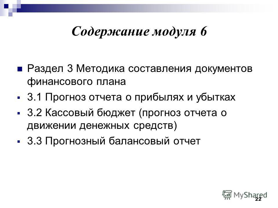 22 Содержание модуля 6 Раздел 3 Методика составления документов финансового плана 3.1 Прогноз отчета о прибылях и убытках 3.2 Кассовый бюджет (прогноз отчета о движении денежных средств) 3.3 Прогнозный балансовый отчет