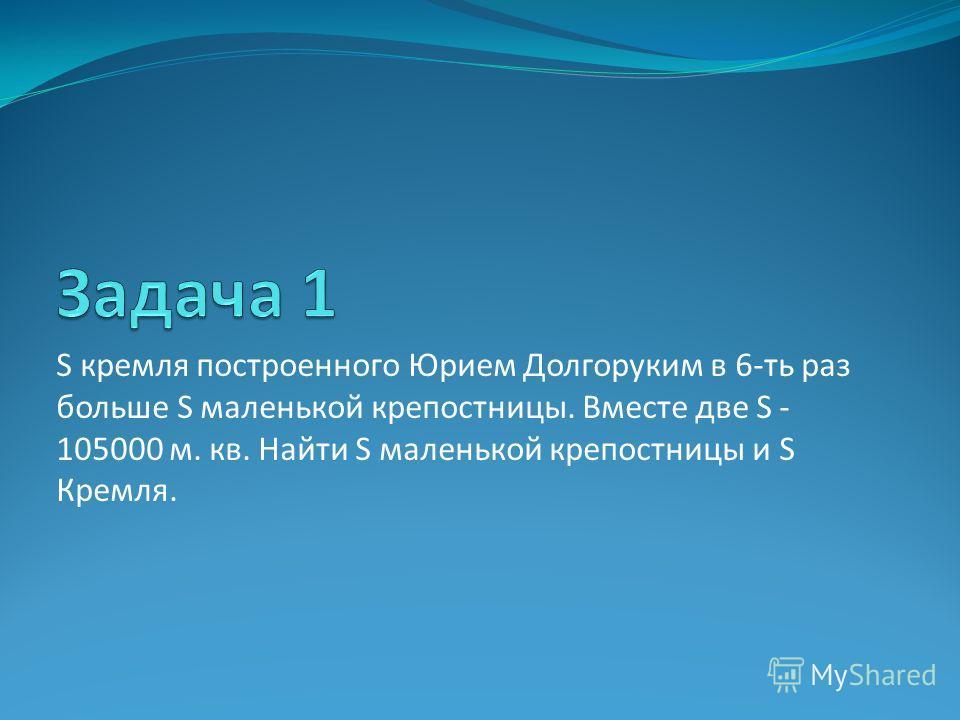 S кремля построенного Юрием Долгоруким в 6-ть раз больше S маленькой крепостницы. Вместе две S - 105000 м. кв. Найти S маленькой крепостницы и S Кремля.