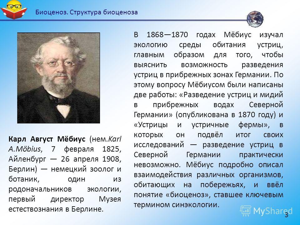 Биоценоз. Структура биоценоза 3 Карл Август Мёбиус (нем.Karl A.Möbius, 7 февраля 1825, Айленбург 26 апреля 1908, Берлин) немецкий зоолог и ботаник, один из родоначальников экологии, первый директор Музея естествознания в Берлине. В 18681870 годах Мёб