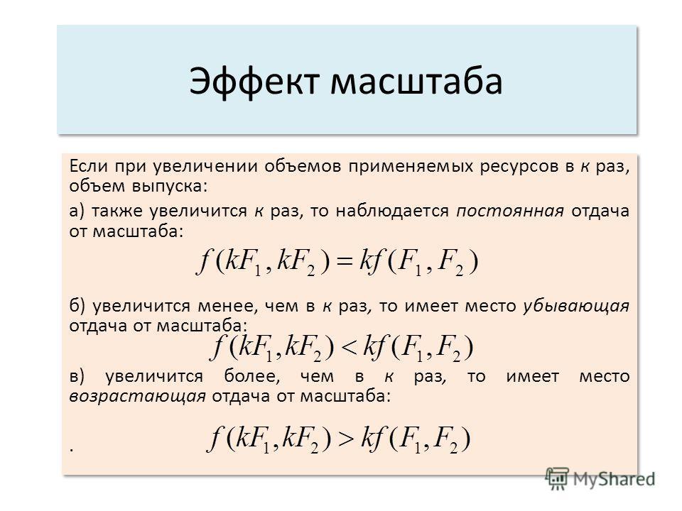 Эффект масштаба Если при увеличении объемов применяемых ресурсов в к раз, объем выпуска: а) также увеличится к раз, то наблюдается постоянная отдача от масштаба: б) увеличится менее, чем в к раз, то имеет место убывающая отдача от масштаба: в) увелич