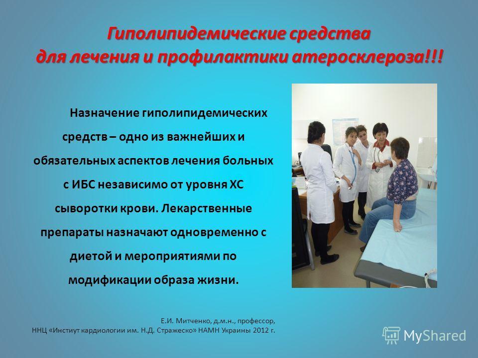 Гиполипидемические средства для лечения и профилактики атеросклероза!!! Назначение гиполипидемических средств – одно из важнейших и обязательных аспектов лечения больных с ИБС независимо от уровня ХС сыворотки крови. Лекарственные препараты назначают