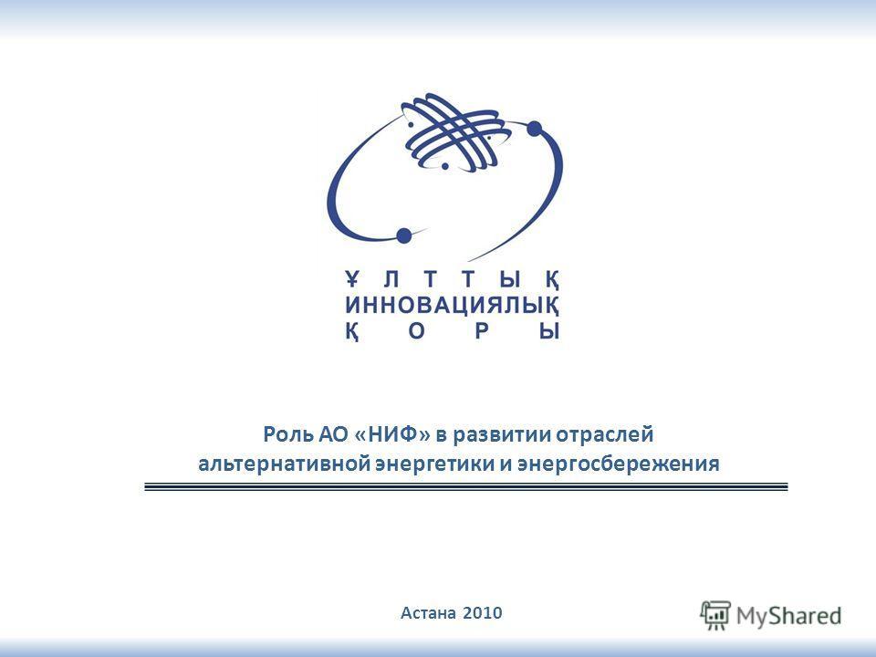 Астана 2010 Роль АО «НИФ» в развитии отраслей альтернативной энергетики и энергосбережения