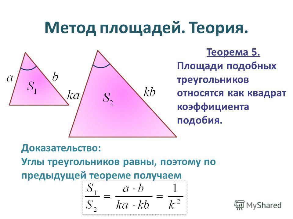 Метод площадей. Теория. Теорема 5. Площади подобных треугольников относятся как квадрат коэффициента подобия. Доказательство: Углы треугольников равны, поэтому по предыдущей теореме получаем
