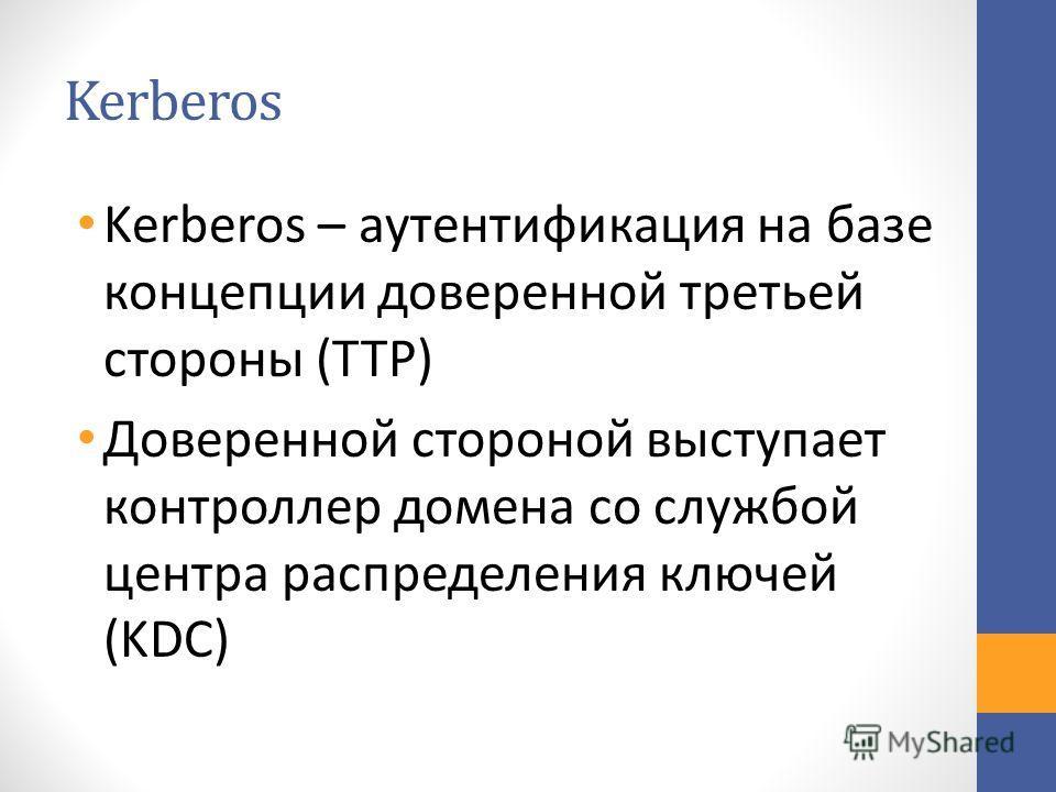Kerberos Kerberos – аутентификация на базе концепции доверенной третьей стороны (TTP) Доверенной стороной выступает контроллер домена со службой центра распределения ключей (KDC)
