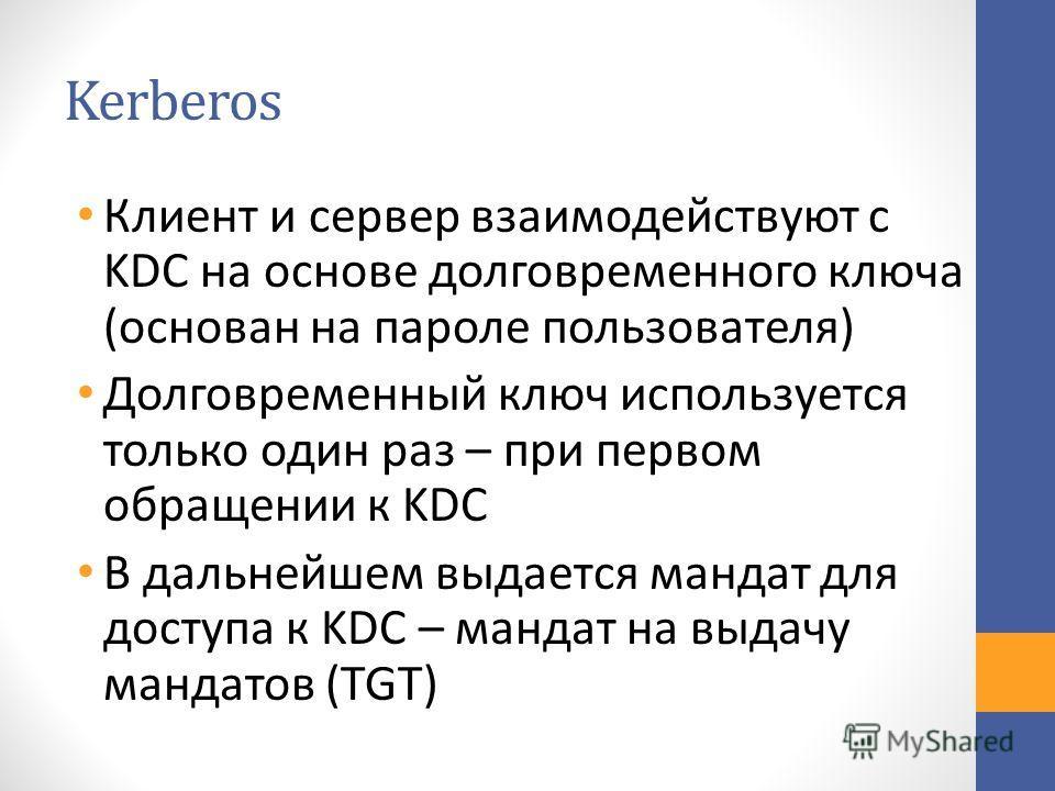 Kerberos Клиент и сервер взаимодействуют с KDC на основе долговременного ключа (основан на пароле пользователя) Долговременный ключ используется только один раз – при первом обращении к KDC В дальнейшем выдается мандат для доступа к KDC – мандат на в