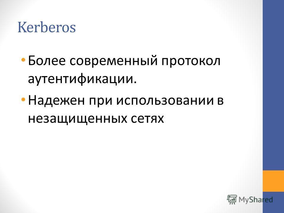 Kerberos Более современный протокол аутентификации. Надежен при использовании в незащищенных сетях