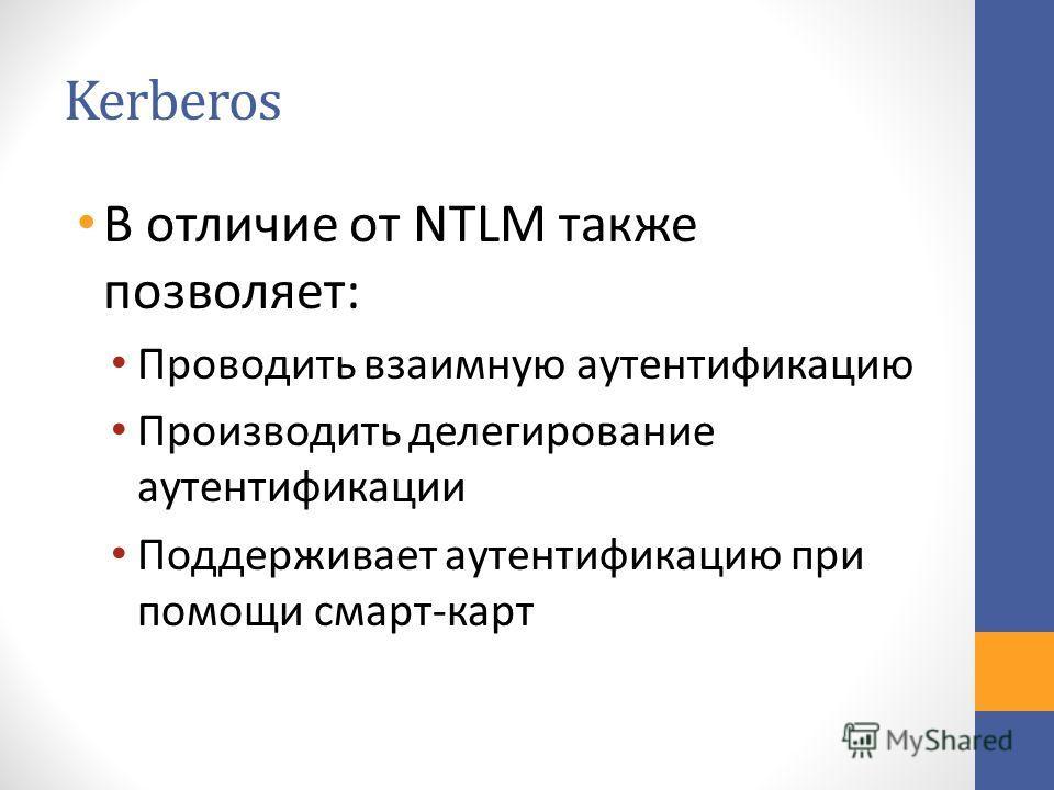 Kerberos В отличие от NTLM также позволяет: Проводить взаимную аутентификацию Производить делегирование аутентификации Поддерживает аутентификацию при помощи смарт-карт