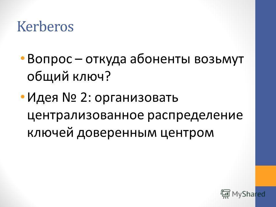 Kerberos Вопрос – откуда абоненты возьмут общий ключ? Идея 2: организовать централизованное распределение ключей доверенным центром