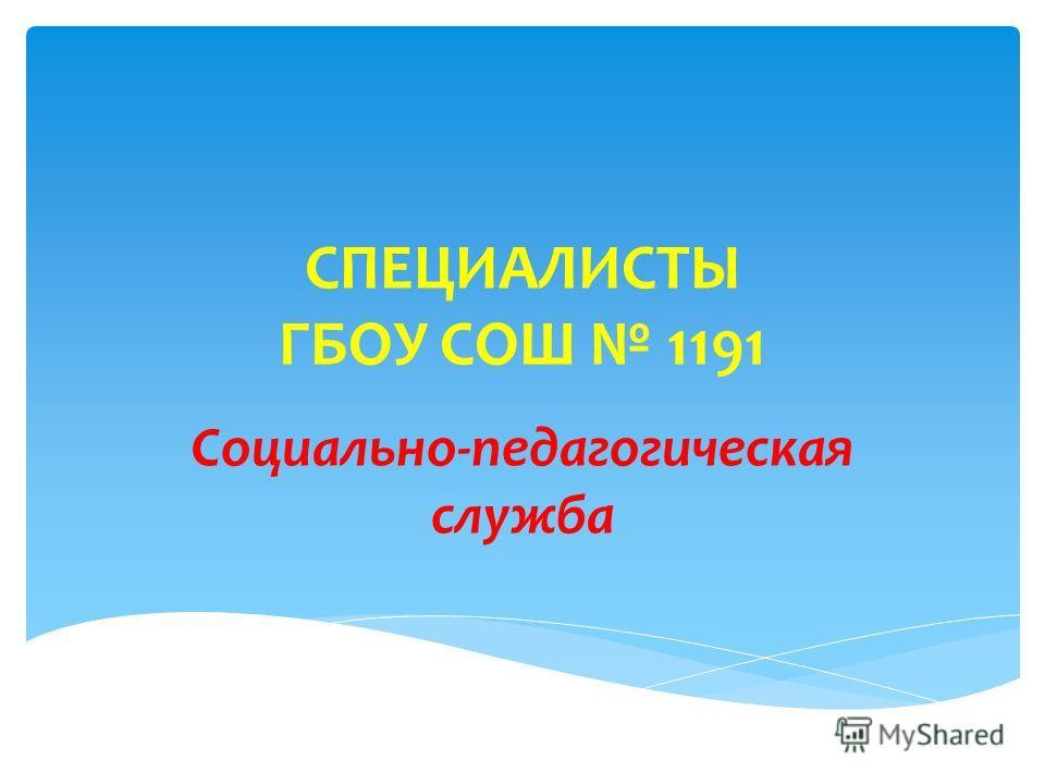 СПЕЦИАЛИСТЫ ГБОУ СОШ 1191 Социально-педагогическая служба