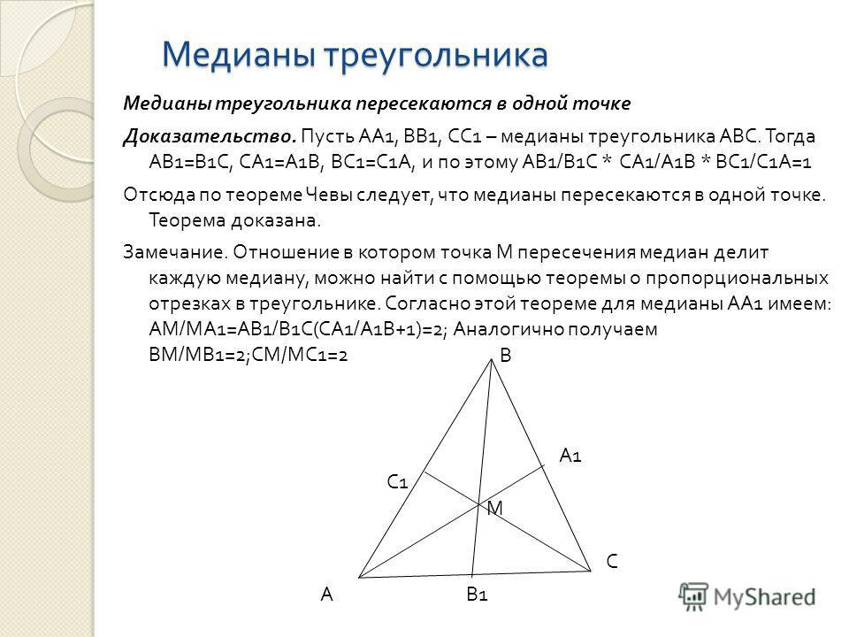 Медианы треугольника Медианы треугольника пересекаются в одной точке Доказательство. Пусть АА 1, ВВ 1, СС 1 – медианы треугольника АВС. Тогда АВ 1= В 1 С, СА 1= А 1 В, ВС 1= С 1 А, и по этому АВ 1/ В 1 С * СА 1/ А 1 В * ВС 1/ С 1 А =1 Отсюда по теоре