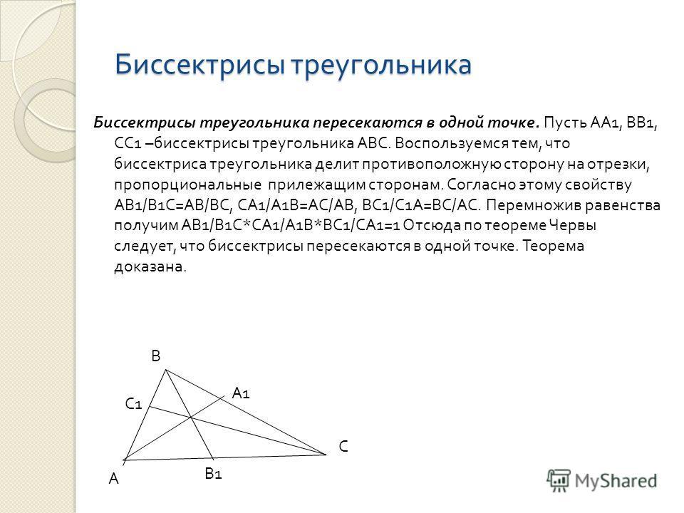 Биссектрисы треугольника Биссектрисы треугольника пересекаются в одной точке. Пусть АА 1, ВВ 1, СС 1 – биссектрисы треугольника АВС. Воспользуемся тем, что биссектриса треугольника делит противоположную сторону на отрезки, пропорциональные прилежащим