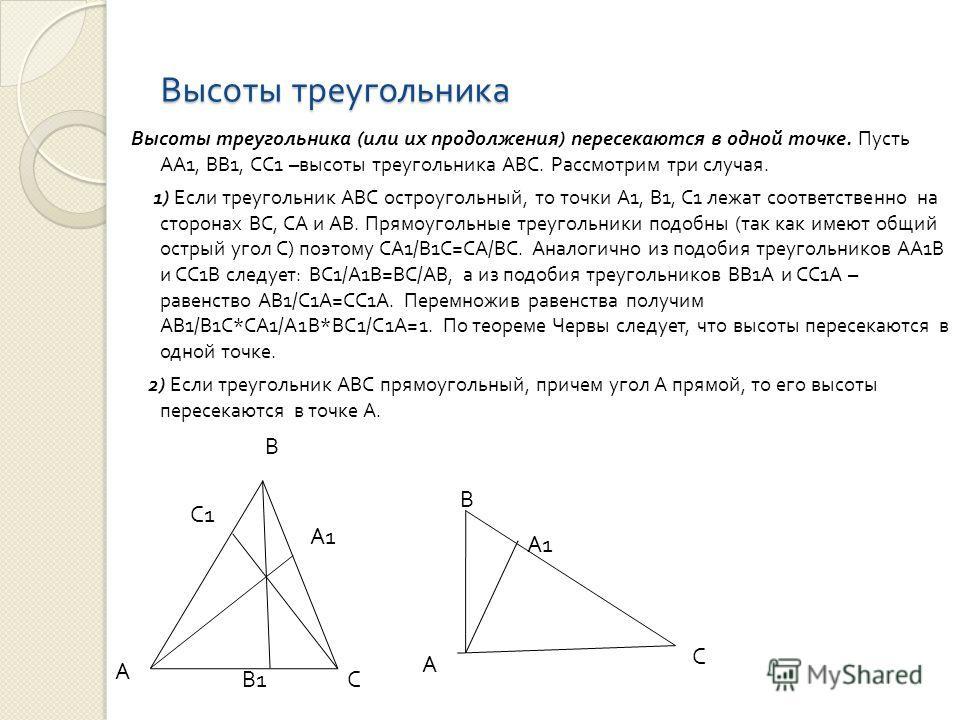Высоты треугольника Высоты треугольника ( или их продолжения ) пересекаются в одной точке. Пусть АА 1, ВВ 1, СС 1 – высоты треугольника АВС. Рассмотрим три случая. 1) Если треугольник АВС остроугольный, то точки А 1, В 1, С 1 лежат соответственно на