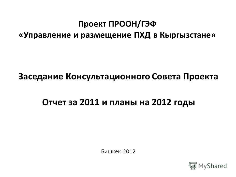 Проект ПРООН/ГЭФ «Управление и размещение ПХД в Кыргызстане» Заседание Консультационного Совета Проекта Отчет за 2011 и планы на 2012 годы Бишкек-2012