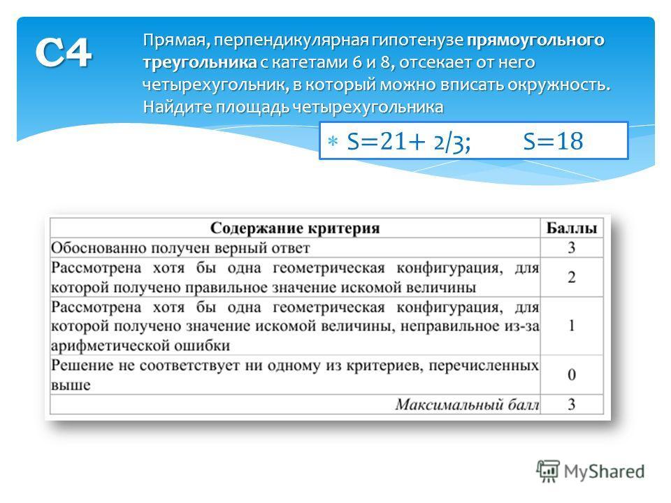 S =21+ 2/3; S =18 Прямая, перпендикулярная гипотенузе прямоугольного треугольника с катетами 6 и 8, отсекает от него четырехугольник, в который можно вписать окружность. Найдите площадь четырехугольника С4