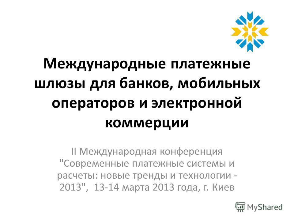 Международные платежные шлюзы для банков, мобильных операторов и электронной коммерции ІІ Международная конференция Современные платежные системы и расчеты: новые тренды и технологии - 2013, 13-14 марта 2013 года, г. Киев