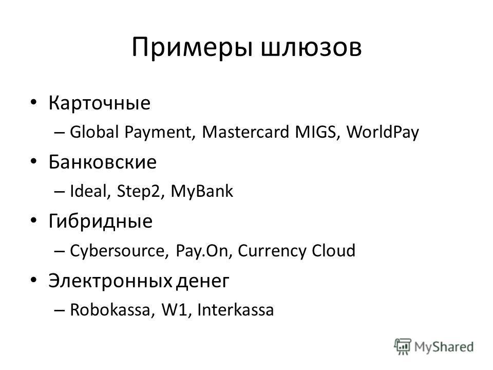 Примеры шлюзов Карточные – Global Payment, Mastercard MIGS, WorldPay Банковские – Ideal, Step2, MyBank Гибридные – Cybersource, Pay.On, Currency Cloud Электронных денег – Robokassa, W1, Interkassa