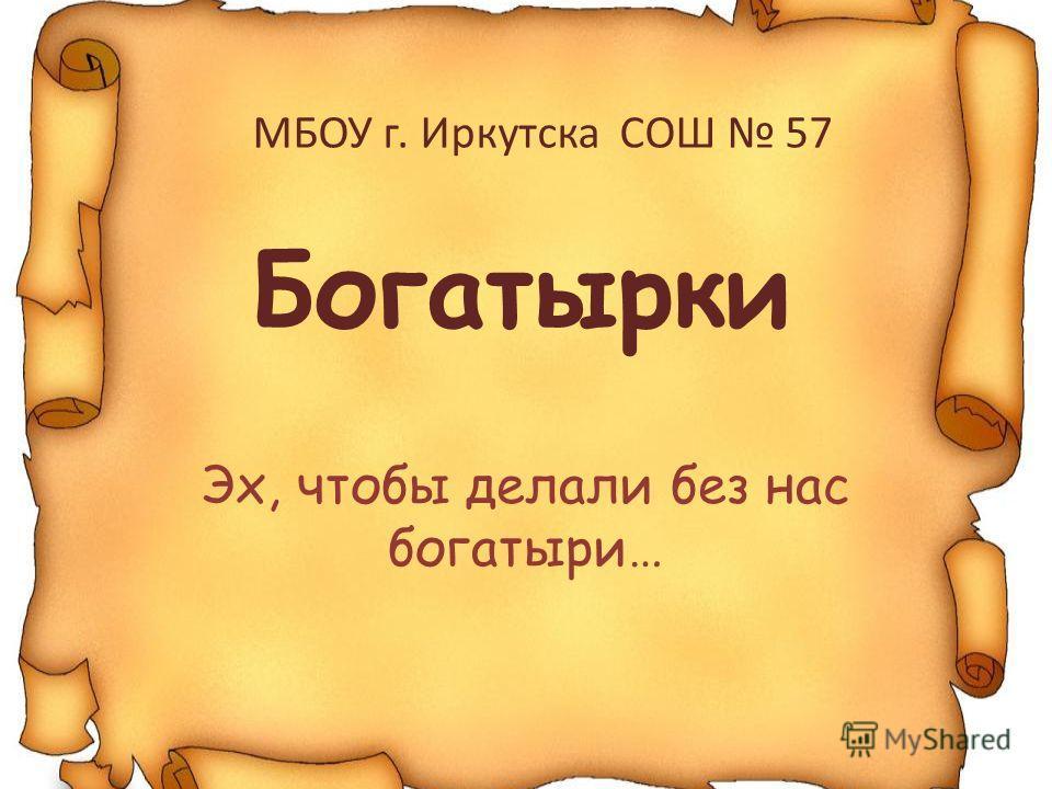 Богатырки Эх, чтобы делали без нас богатыри… МБОУ г. Иркутска СОШ 57