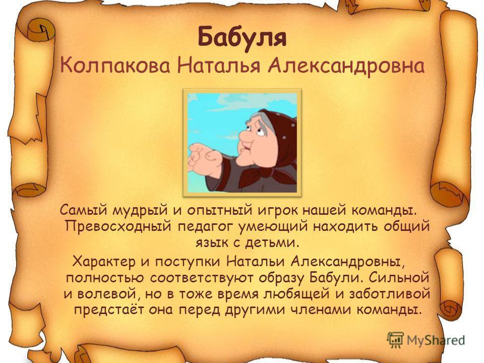 Бабуля Колпакова Наталья Александровна Самый мудрый и опытный игрок нашей команды. Превосходный педагог умеющий находить общий язык с детьми. Характер и поступки Натальи Александровны, полностью соответствуют образу Бабули. Сильной и волевой, но в то