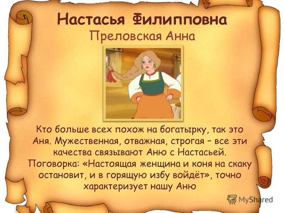 Настасья Филипповна Преловская Анна Кто больше всех похож на богатырку, так это Аня. Мужественная, отважная, строгая – все эти качества связывают Аню с Настасьей. Поговорка: «Настоящая женщина и коня на скаку остановит, и в горящую избу войдёт», точн