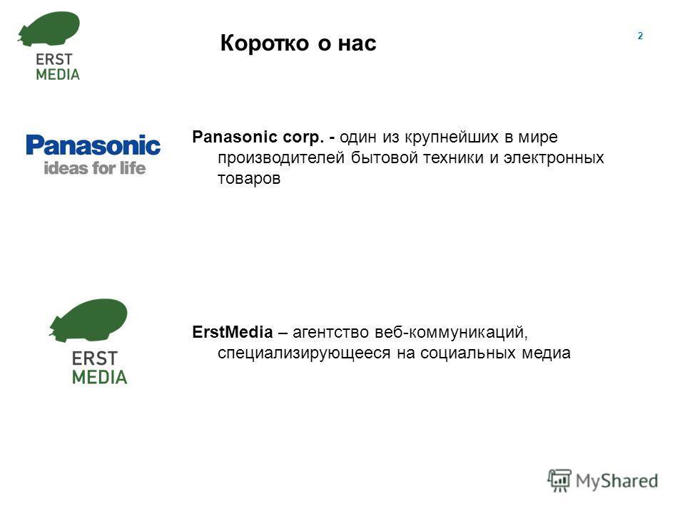 2 Коротко о нас Panasonic corp. - один из крупнейших в мире производителей бытовой техники и электронных товаров ErstMedia – агентство веб-коммуникаций, специализирующееся на социальных медиа