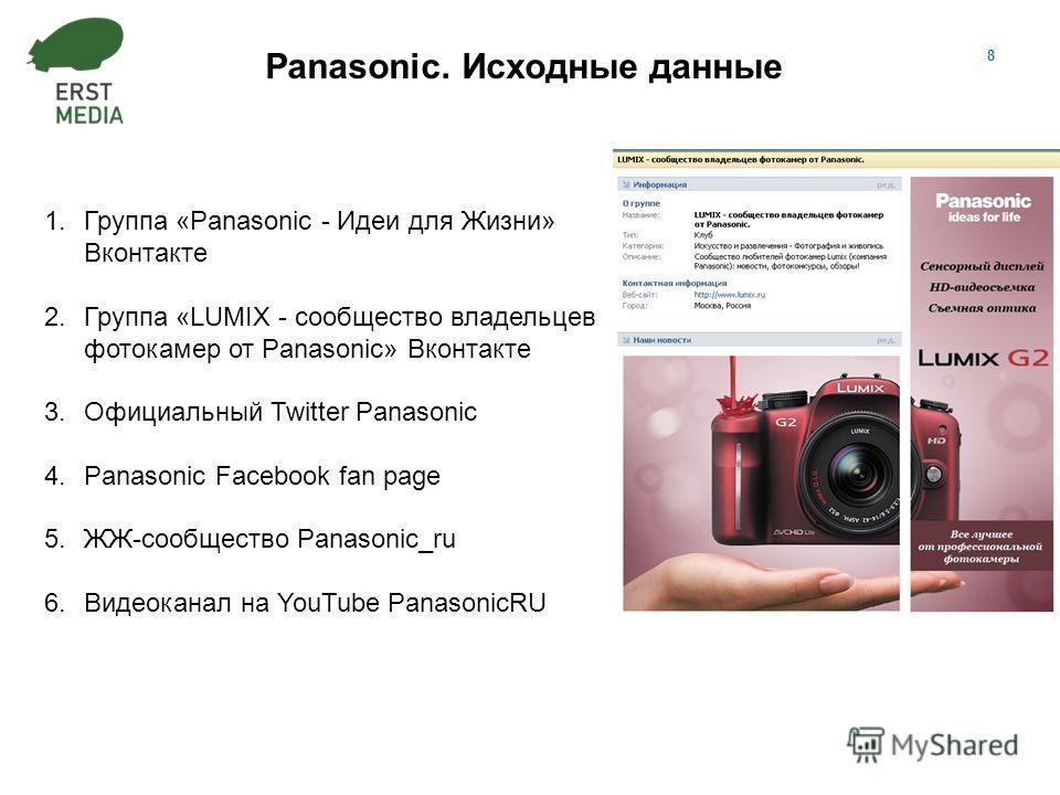 8 Panasonic. Исходные данные 1.Группа «Panasonic - Идеи для Жизни» Вконтакте 2.Группа «LUMIX - сообщество владельцев фотокамер от Panasonic» Вконтакте 3.Официальный Twitter Panasonic 4.Panasonic Facebook fan page 5.ЖЖ-сообщество Panasonic_ru 6.Видеок