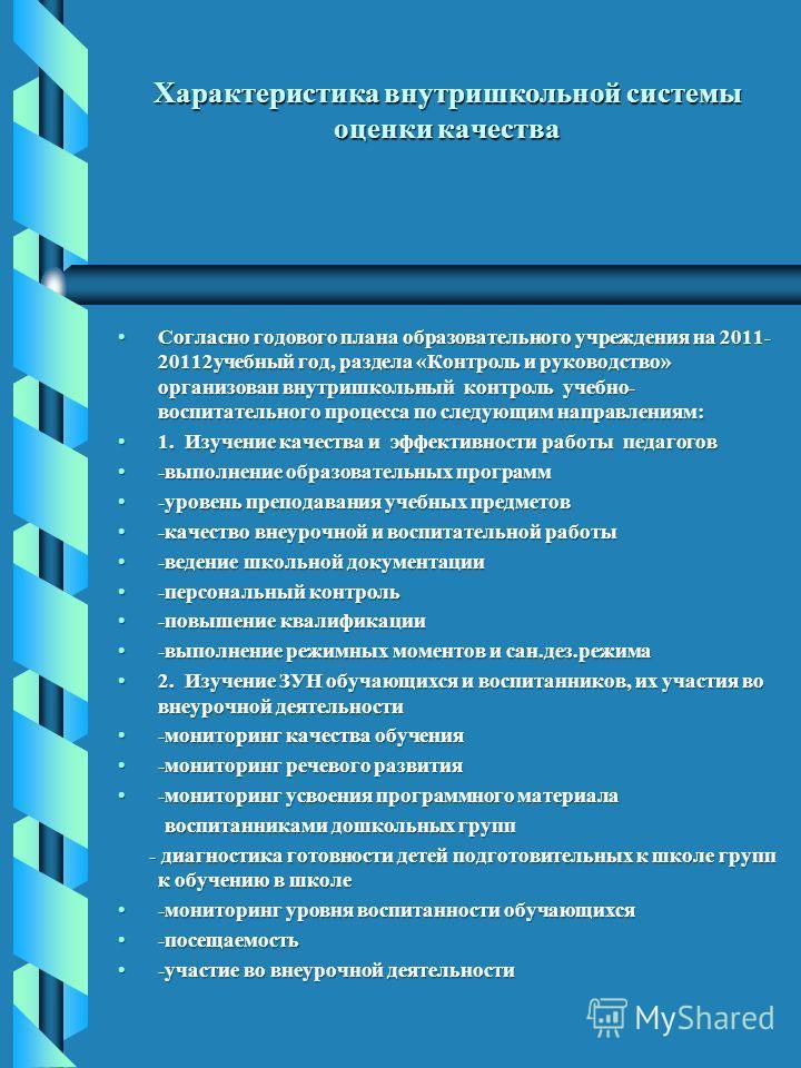Характеристика внутришкольной системы оценки качества Согласно годового плана образовательного учреждения на 2011- 20112учебный год, раздела «Контроль и руководство» организован внутришкольный контроль учебно- воспитательного процесса по следующим на