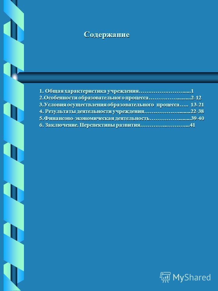 Содержание 1. Общая характеристика учреждения…………………….....1 2.Особенности образовательного процесса……………..........2-12 3.Условия осуществления образовательного процесса….. 13-21 4. Результаты деятельности учреждения……………….........22-38 5.Финансово-эк