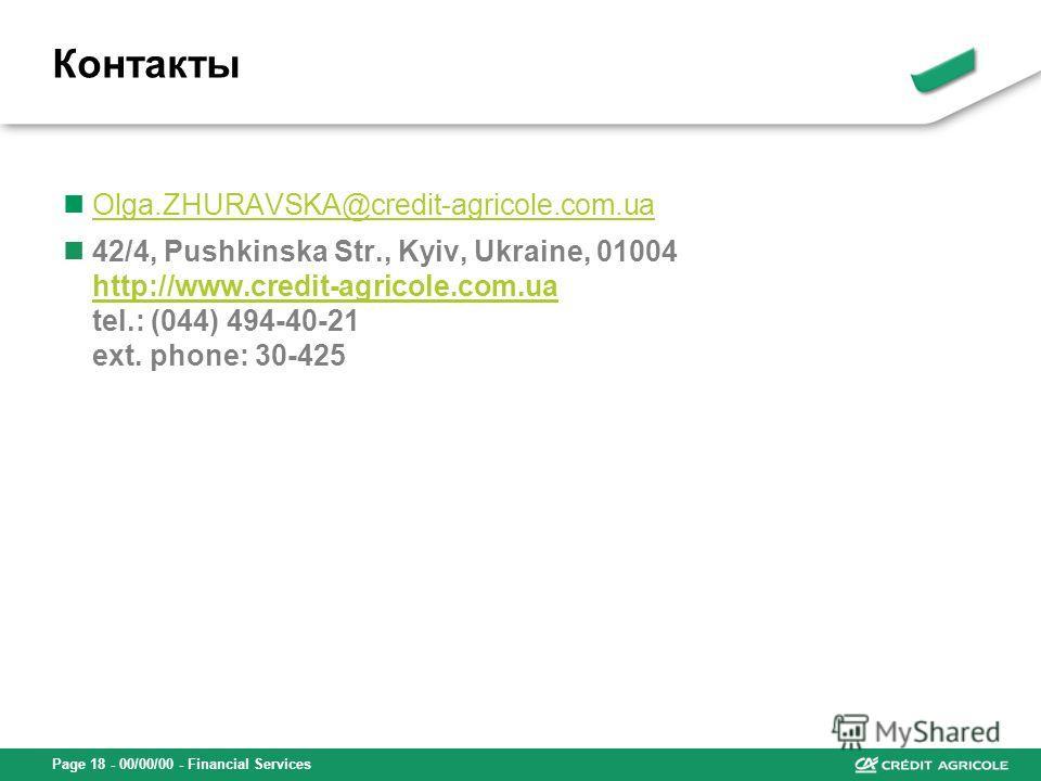 Page 18 - 00/00/00 - Financial Services Olga.ZHURAVSKA@credit-agricole.com.ua 42/4, Pushkinska Str., Kyiv, Ukraine, 01004 http://www.credit-agricole.com.ua tel.: (044) 494-40-21 ext. phone: 30-425 http://www.credit-agricole.com.ua Контакты