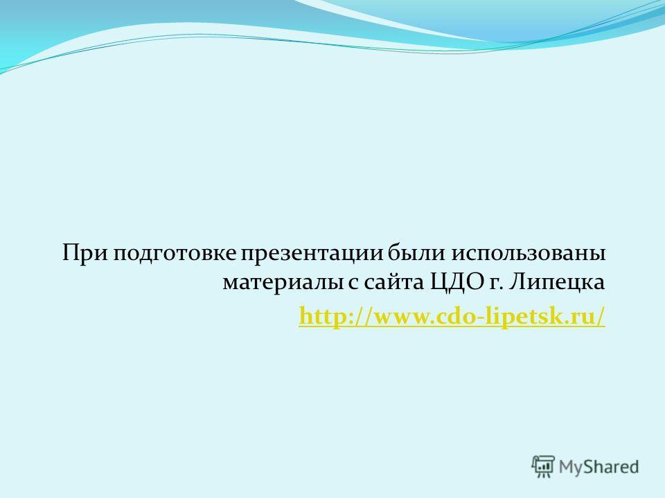 При подготовке презентации были использованы материалы с сайта ЦДО г. Липецка http://www.cdo-lipetsk.ru/