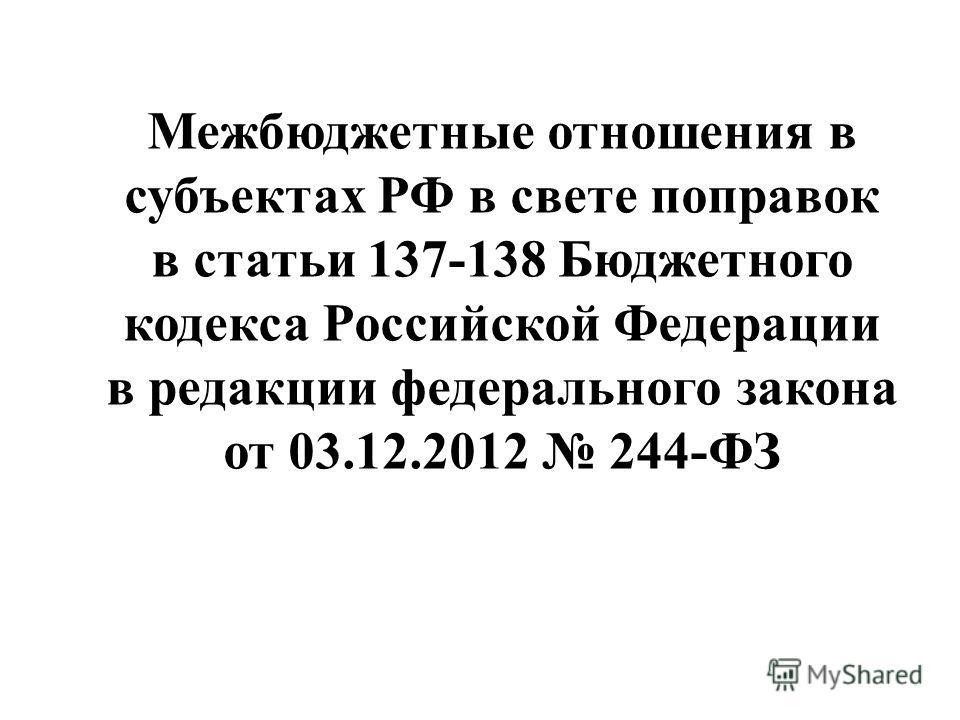 Межбюджетные отношения в субъектах РФ в свете поправок в статьи 137-138 Бюджетного кодекса Российской Федерации в редакции федерального закона от 03.12.2012 244-ФЗ