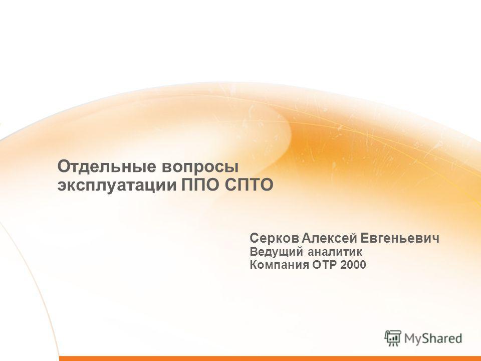 Отдельные вопросы эксплуатации ППО СПТО Серков Алексей Евгеньевич Ведущий аналитик Компания ОТР 2000