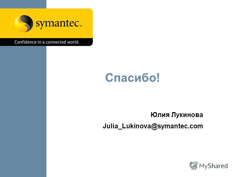 Спасибо! Юлия Лукинова Julia_Lukinova@symantec.com