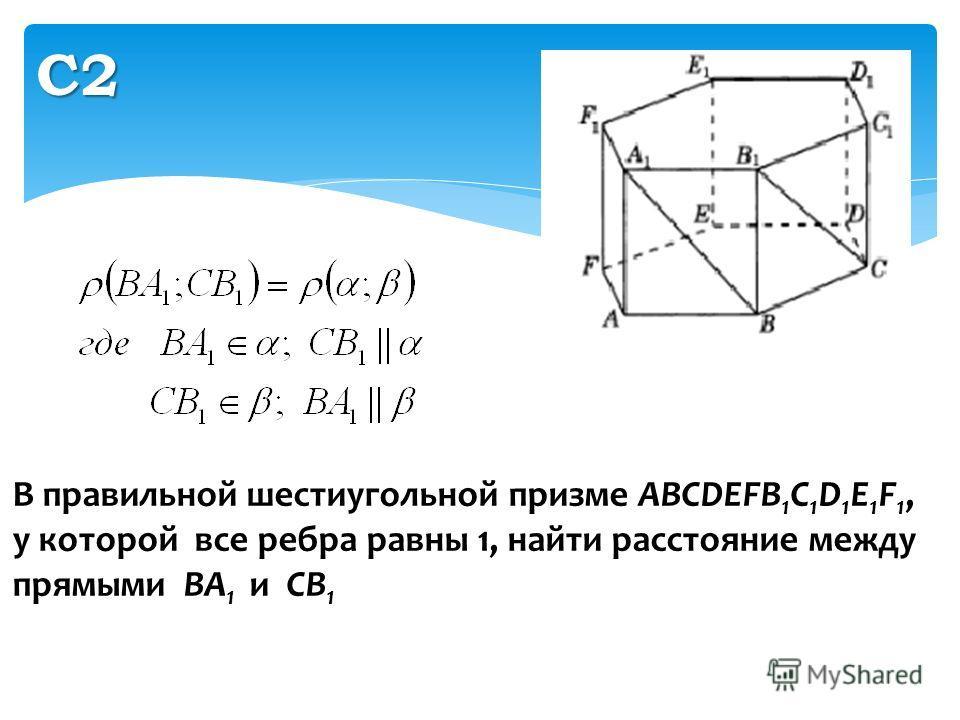 С2 В правильной шестиугольной призме ABCDEFB 1 C 1 D 1 E 1 F 1, у которой все ребра равны 1, найти расстояние между прямыми ВA 1 и CB 1