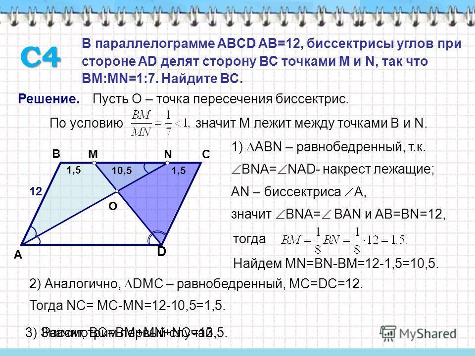 D A B C Решение. O МN Пусть О – точка пересечения биссектрис. По условию значит М лежит между точками В и N. Рассмотрим первый случай. 12 1) ABN – равнобедренный, т.к. ВNА= NAD- накрест лежащие; значит ВNА= ВAN и AB=BN=12, АN – биссектриса А, тогда Н