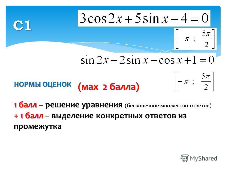 НОРМЫ ОЦЕНОК С1 1 балл 1 балл – решение уравнения (бесконечное множество ответов) + 1 балл + 1 балл – выделение конкретных ответов из промежутка (мax 2 балла)