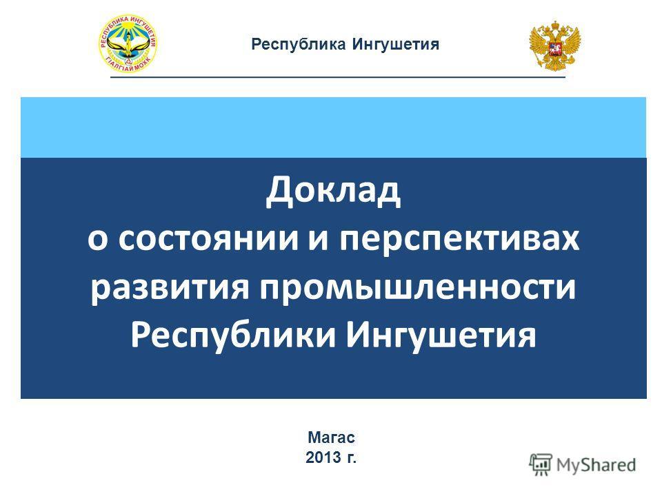 Республика Ингушетия Доклад о состоянии и перспективах развития промышленности Республики Ингушетия Магас 2013 г.