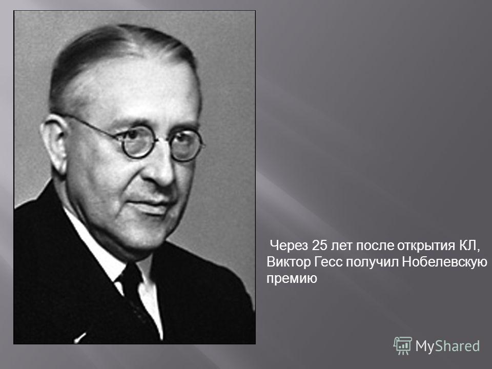 Через 25 лет после открытия КЛ, Виктор Гесс получил Нобелевскую премию