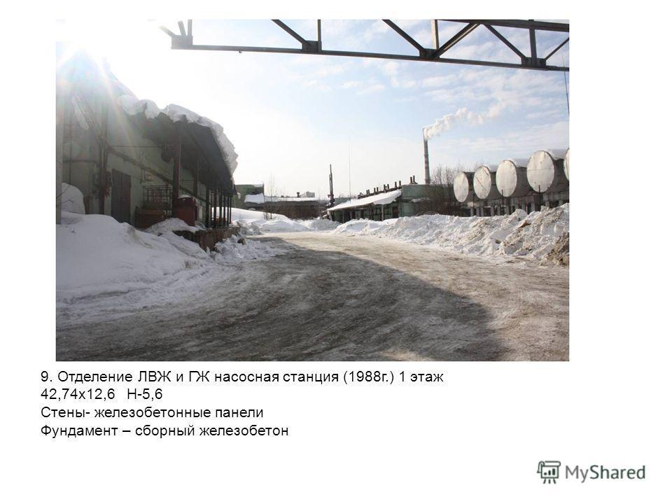 9. Отделение ЛВЖ и ГЖ насосная станция (1988г.) 1 этаж 42,74х12,6 H-5,6 Стены- железобетонные панели Фундамент – сборный железобетон
