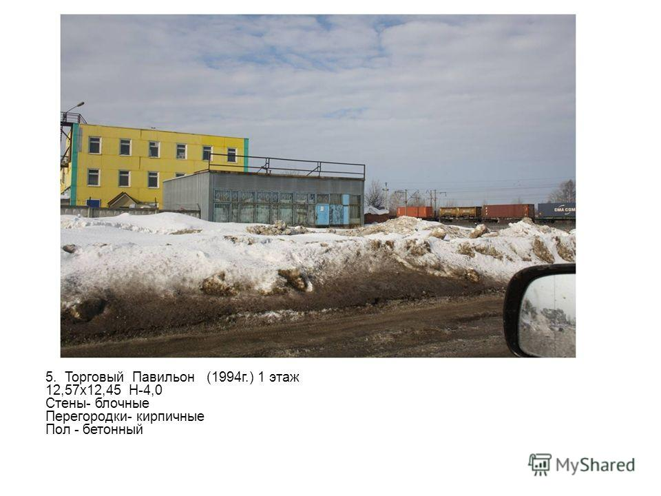 5. Торговый Павильон (1994г.) 1 этаж 12,57х12,45 H-4,0 Стены- блочные Перегородки- кирпичные Пол - бетонный