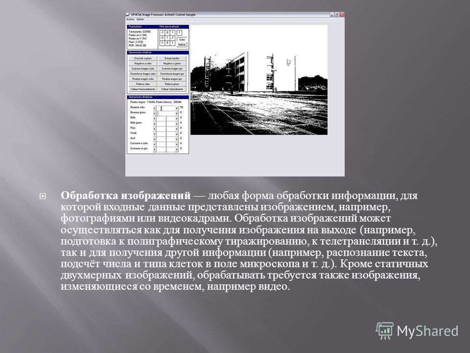 Обработка изображений любая форма обработки информации, для которой входные данные представлены изображением, например, фотографиями или видеокадрами. Обработка изображений может осуществляться как для получения изображения на выходе ( например, подг