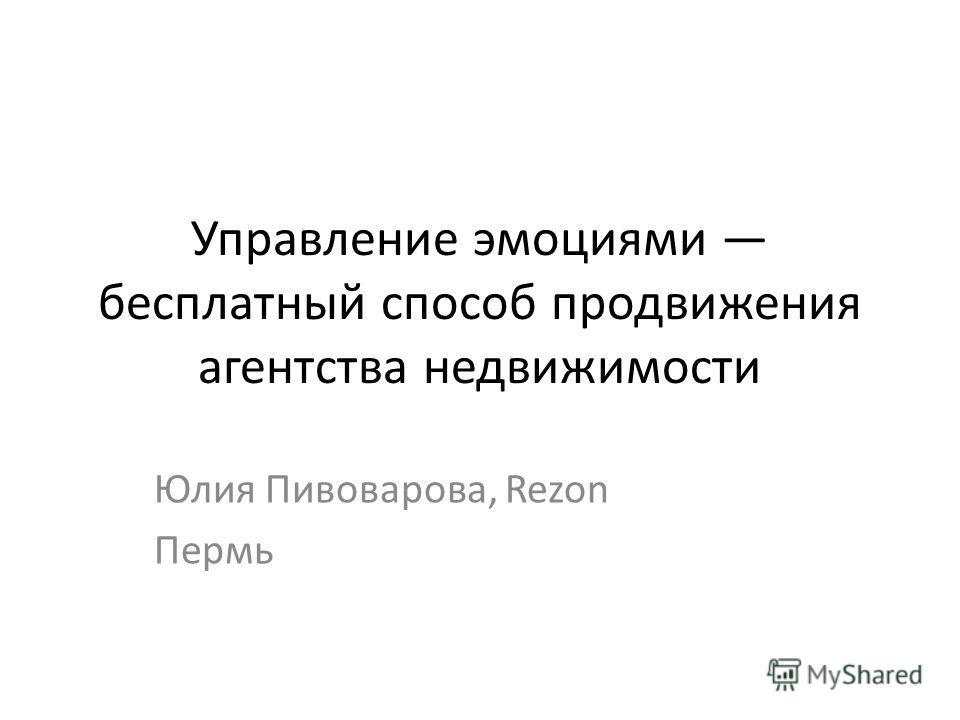 Управление эмоциями бесплатный способ продвижения агентства недвижимости Юлия Пивоварова, Rezon Пермь