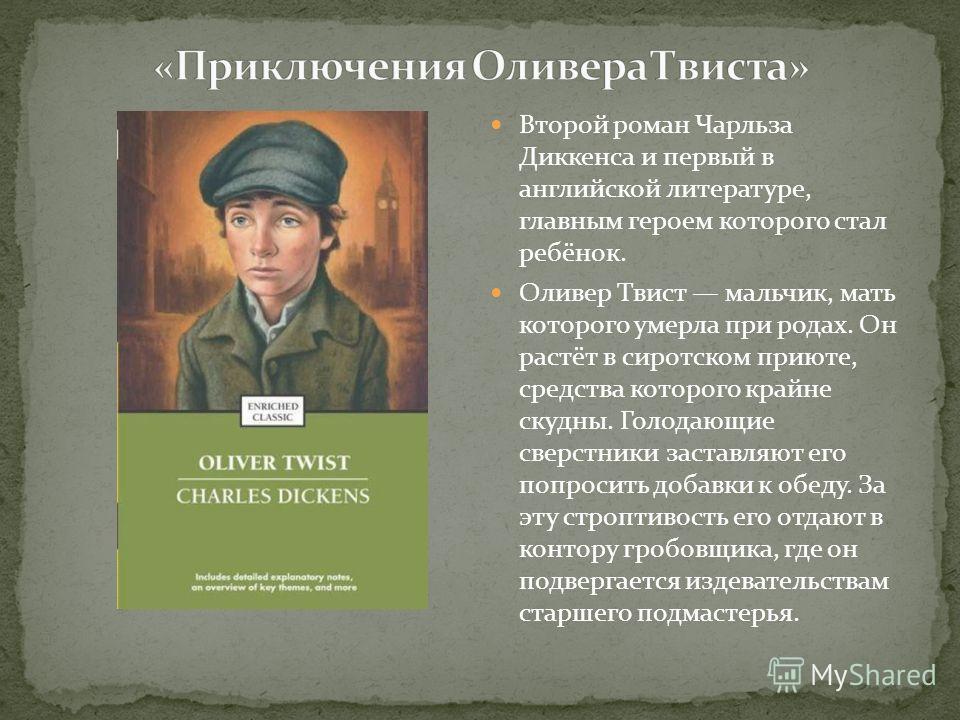 Второй роман Чарльза Диккенса и первый в английской литературе, главным героем которого стал ребёнок. Оливер Твист мальчик, мать которого умерла при родах. Он растёт в сиротском приюте, средства которого крайне скудны. Голодающие сверстники заставляю