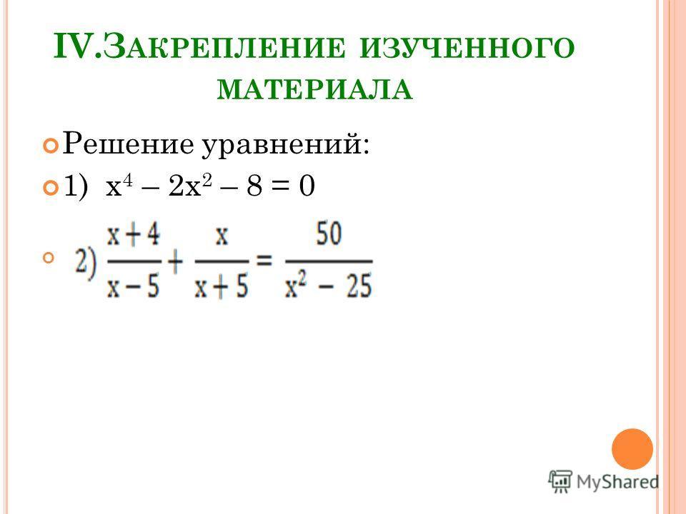 IV.З АКРЕПЛЕНИЕ ИЗУЧЕННОГО МАТЕРИАЛА Решение уравнений: 1) х 4 – 2х 2 – 8 = 0
