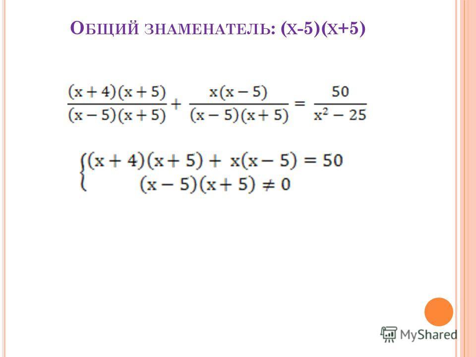 О БЩИЙ ЗНАМЕНАТЕЛЬ : ( Х -5)( Х +5)