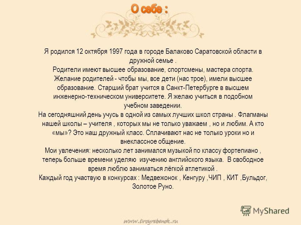 Я родился 12 октября 1997 года в городе Балаково Саратовской области в дружной семье. Родители имеют высшее образование, спортсмены, мастера спорта. Желание родителей - чтобы мы, все дети (нас трое), имели высшее образование. Старший брат учится в Са